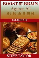 Boost My Brain Against All Grain Cookbooks : 50+ Quick and Easy-To-Cook Mouthwatering Recipes: Your Ultimate Guide to the Grain-Brain Dieting, Low Carb, Low Sugar, Gluten and Wheat Free Cookbook: To Boost Brain Power, Lose Belly Fat and Healthy Dieting. - Steve Taylor