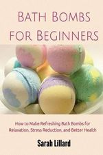 Bath Bombs for Beginners : How to Make Refreshing Bath Bombs for Relaxation, Stress Reduction, and Better Health - Sarah McMillan