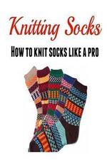 Knitting Socks : How to Knit Socks Like a Pro: (Knitting - Knitting for Beginners - Socks - Knitting Patterns) - Mary Costello