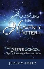 According to the Heavenly Pattern : The Seer's School on God's Creative Imagination - Jeremy Lopez