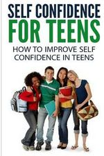 Self Confidence for Teens : How to Improve Self Confidence in Teenagers - Dan Miller