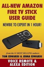 Amazon Fire TV Stick User Guide : Newbie to Expert in 1 Hour! - Tom Edwards