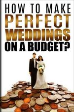 How to Make Perfect Weddings on a Budget : Etiquette, Speeches, Ceremony Location Party Cake & Gift Ideas, Decorations & Dresses, Invitation Cards, Hair Styles List, Photography & Videography Book - Samuel Norland