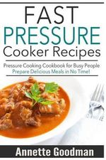 Pressure Cooker Recipes : Are You Busy? 65 Fast and Easy Pressure Cooking Ideas to Prepare Scrumptious Meals in No Time! - Annette Goodman