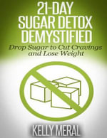 21-Day Sugar Detox Demystified : Drop Sugar to Cut Cravings and Lose Weight - Kelly Meral