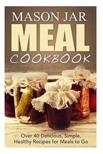 Mason Jar Meal Cookbook : Over 40 Delicious, Simple, Healthy Recipes for Meals to Go - Jennifer Jones