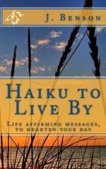 Haiku to Live by : Life Affirming Messages, to Hearten Your Day - J Benson