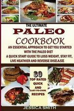 The Ultimate Paleo Cookbook : An Essential Approach to Get You Started with the Paleo Dieting: To Help You Lose Weight, Stay Fit, Reverse Disease, Get Healthy and Stay Healthy - Jessica Smith