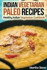 Indian Vegetarian Paleo Recipes : Healthy Indian Vegetarian Cookbook - Martha Stone