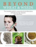 Beyond Wheat & Weeds (Black & White) : The Complete Guide to Using Natural and Alternative Remedies & Tools During a Disaster. - Claudia Orgill