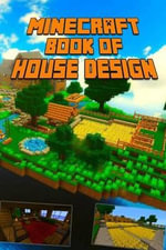 Ultimate Book of House Design for Minecraft : Gorgeous Book of Minecraft House Designs. Interior & Exterior. All-In-One Catalog, Step-By-Step Guides. Mansions, High-Tech Construction and House Ideas. - Minecraft Books