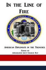 In the Line of Fire : American Diplomats in the Trenches - Charles Ray