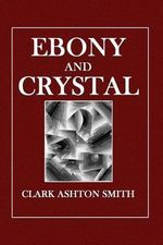 Ebony and Crystal : Poems in Verse and Prose - Clark Ashton Smith