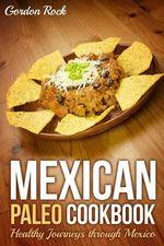 Mexican Paleo Cookbook : Healthy Journeys Through Mexico - Gordon Rock