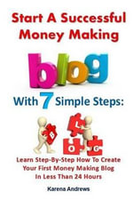 Start a Successful Money Making Blog with 7 Simple Steps : Learn Step-By-Step How to Create Your First Money Making Blog in Less Than 24 Hours - Karena Andrews