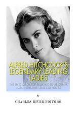 Alfred Hitchcock's Legendary Leading Ladies : The Lives of Grace Kelly, Ingrid Bergman, Joan Fontaine, and Kim Novak - Charles River Editors