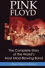 Pink Floyd : The Complete Story of the World's Most Mind-Blowing Band - Music Masters