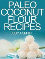 Paleo Coconut Flour Recipe Book : -A Health Food Transformation Guide- - Judy a Smith