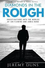 Diamonds in the Rough : Investigations Into the Worlds of Ian Fleming and James Bond - Jeremy Duns