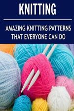 Knitting : Amazing Knitting Patterns That Everyone Can Do: (Knitting - Knitting for Beginners - Knitting Socks - Crochet) - Mary Costello