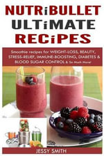 Nutribullet : Nutribullet Ultimate Recipes: Smoothie Recipes for Weight-Loss, Beauty, Stress-Relief, Immune-Boosting, Diabetes & Blood Sugar Control & So Much More! - Jessy Smith