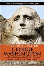 Padre de Su Nacion - George Washington : Una Biografia de Lectura Rapida Sobre La Vida del Primer Presidente de Los Estados Unidos - Cynthia a Parker