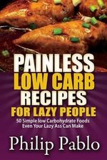 Painless Low Carb Recipes for Lazy People : 50 Simple Low Carbohydrate Foods Even Your Lazy Ass Can Make - Phillip Pablo