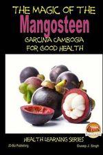 The Magic of the Mangosteen - Garcinia Cambogia for Good Health - Dueep J Singh