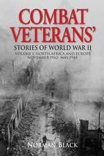 Combat Veterans Stories of World War II : Volume 1, North Africa and Europe, November 1942-May 1945 - Norman Black