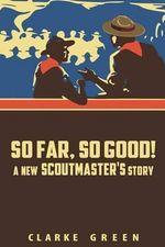 So Far So Good : A New Scoutmaster's Story - Clarke Green