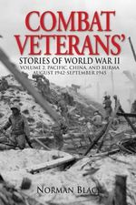 Combat Veterans Stories of World War II : Volume 2, Pacific, China, and Burma, August 1942-September 1945 - Norman Black