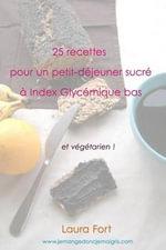 25 Recettes Pour Un Petit-Dejeuner Sucre a Index Glycemique Bas : Et Vegetarien ! - Laura Fort