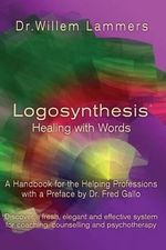 Logosynthesis - Healing with Words : A Handbook for the Helping Professions with a Preface by Dr. Fred Gallo - Willem Lammers
