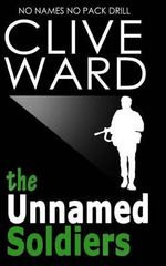 The Unnamed Soldiers : No Names No Pack Drill - Clive Ward