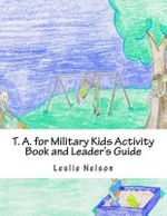 T. A. for Military Kids Activity Book and Leader's Guide : Resurces for Parents and Group Leaders to Help Military Kids Understand Their Feelings - Leslie Nelson M Ed