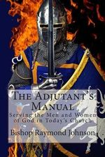 The Adjutant's Manual : Serving the Men and Women of God in Today's Church - Bishop Raymond Allan Johnson