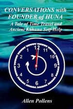 Conversations with Founder of Huna : A Tale of Time Travel and Ancient Kahuna Self-Help - Allen Pollens