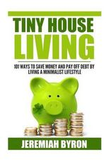 Tiny House Living : 101 Ways to Save Money and Pay Off Debt by Living a Minimalis - Jeremiah Byron
