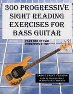 300 Progressive Sight Reading Exercises for Bass Guitar Large Print Version : Part One of Two, Exercises 1-150 - Dr Robert Anthony
