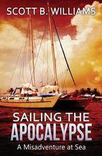 Sailing the Apocalypse : A Misadventure at Sea - Scott B Williams