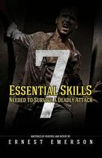The Seven Essential Skills Needed to Survive a Deadly Attack : In the Game of Life and Death Winning Isn't Everything It's the Only Thing - Ernest Emerson