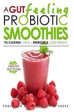 A Gut Feeling. Probiotic Smoothies : To Cleanse - Heal - Energize & Lose Weight. - Oliver Michels