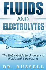 Fluids and Electrolytes - The Easy Guide to Understand Fluids and Electrolytes! : Basic + Advanced Concepts Made Incredibly Easy!! - Dr Russell