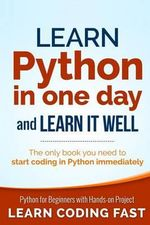 Learn Python in One Day and Learn It Well : Python for Beginners with Hands-On Project. the Only Book You Need to Start Coding in Python Immediately - Jamie Chan