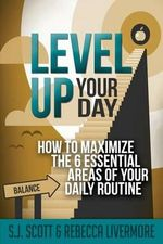 Level Up Your Day : How to Maximize the 6 Essential Areas of Your Daily Routine - S J Scott