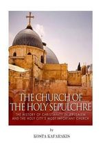 The Church of the Holy Sepulchre : The History of Christianity in Jerusalem and the Holy City's Most Important Church - Kosta Kafarakis