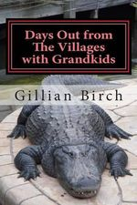 Days Out from the Villages with Grandkids : Attractions and Activities in Central Florida That Can Be Shared by Young and Old - Gillian Birch