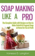 Soap Making Like a Pro : The Complete Guide with Recipes on How to Make Colorful & Fragrant Soap at Home for Fun & Profit - Vanessa D Langton