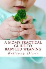 A Mom's Practical Guide to Baby-Led Weaning - Brittany Dixon