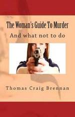 The Woman's Guide to Murder : And What Not to Do - MR Thomas Craig Brennan